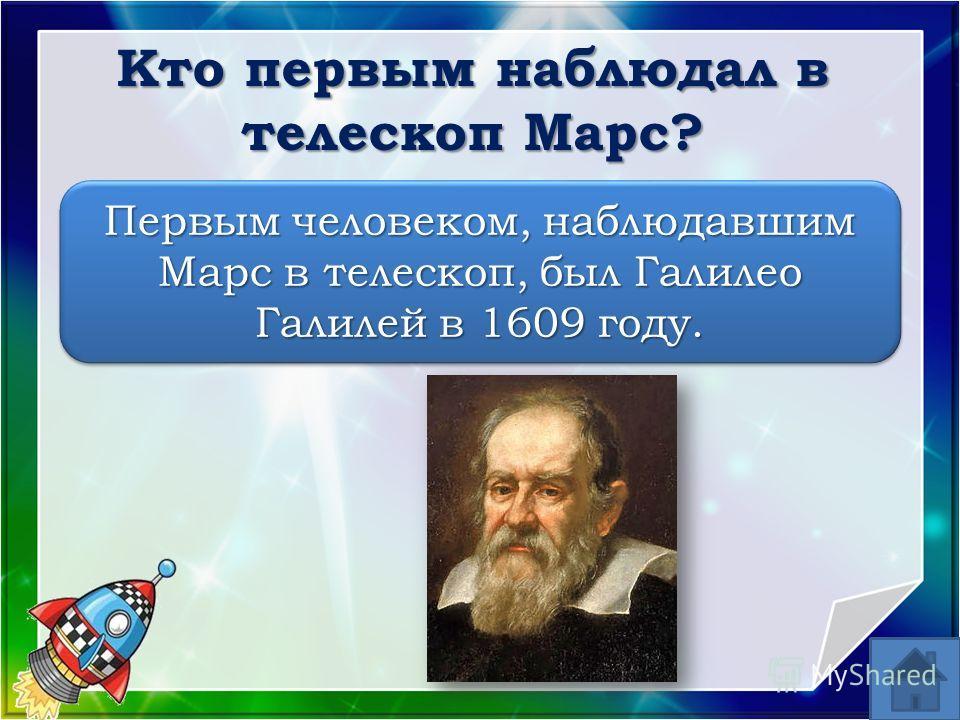 Первым человеком, наблюдавшим Марс в телескоп, был Галилео Галилей в 1609 году. Кто первым наблюдал в телескоп Марс?
