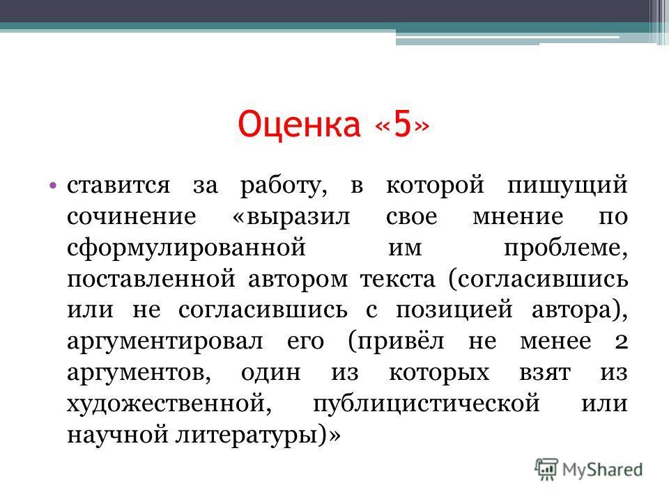 Оценка «5» ставится за работу, в которой пишущий сочинение «выразил свое мнение по сформулированной им проблеме, поставленной автором текста (согласившись или не согласившись с позицией автора), аргументировал его (привёл не менее 2 аргументов, один