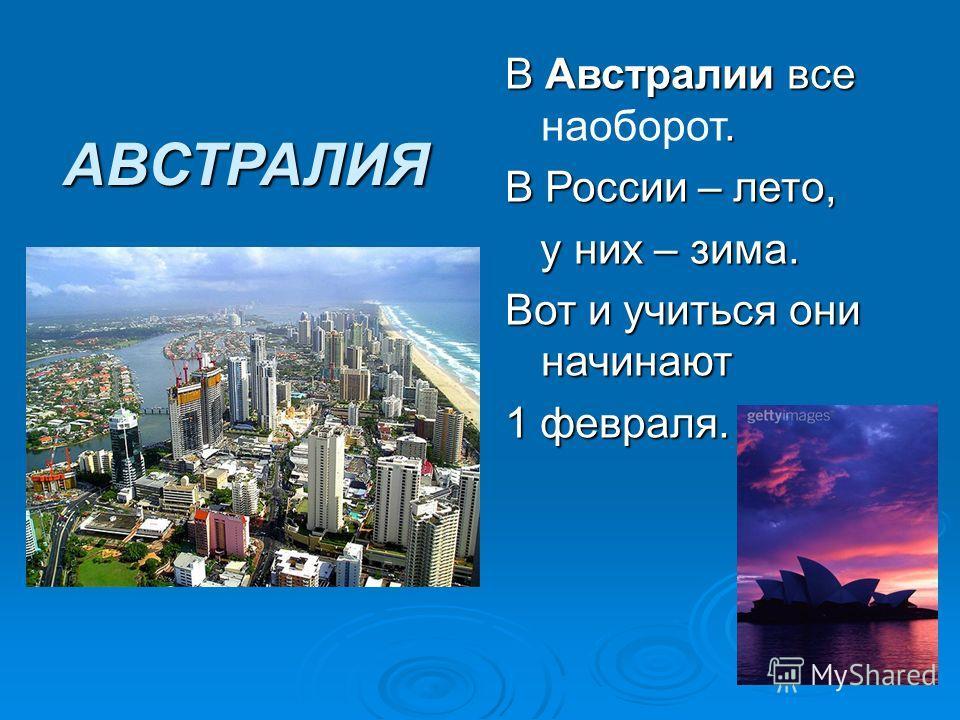 АВСТРАЛИЯ В Австралии все. В Австралии все наоборот. В России – лето, у них – зима. у них – зима. Вот и учиться они начинают 1 февраля.