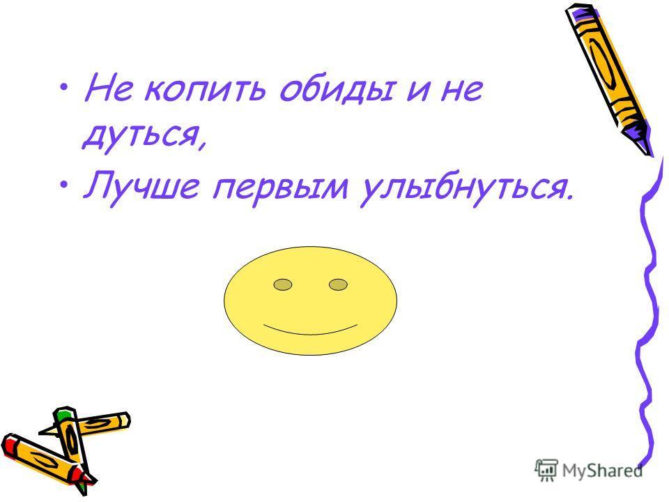 Не копить обиды и не дуться, Лучше первым улыбнуться.