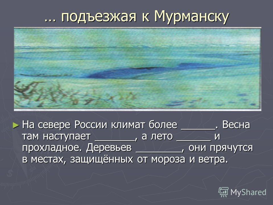 … подъезжая к Мурманску На севере России климат более ______. Весна там наступает _______, а лето ______ и прохладное. Деревьев ________, они прячутся в местах, защищённых от мороза и ветра.