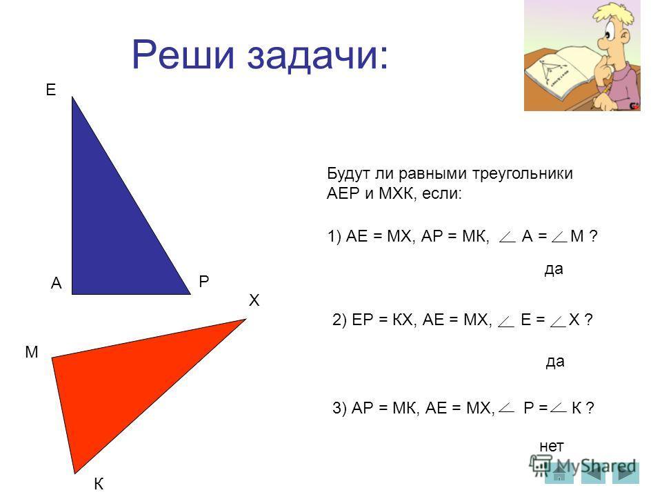 Реши задачи: А Е Р М К Х Будут ли равными треугольники АЕР и МХК, если: 1) АЕ = МХ, АР = МК, А = М ? 2) ЕР = КХ, АЕ = МХ, Е = Х ? 3) АР = МК, АЕ = МХ, Р = К ? да нет