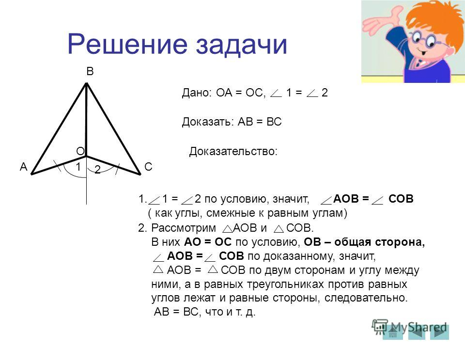 Решение задачи Дано: ОА = ОС, 1 = 2 Доказать: АВ = ВС Доказательство: 1. 1 = 2 по условию, значит, АОВ = СОВ ( как углы, смежные к равным углам) 2. Рассмотрим АОВ и СОВ. В них АO = OС по условию, ОВ – общая сторона, АОВ = СОВ по доказанному, значит,