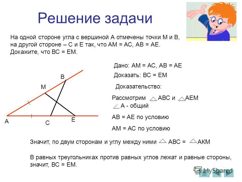 Решение задачи На одной стороне угла с вершиной А отмечены точки М и В, на другой стороне – С и Е так, что АМ = АС, АВ = АЕ. Докажите, что ВС = ЕМ. Дано: АМ = АС, АВ = АЕ Доказать: ВС = ЕМ Доказательство: Рассмотрим АВС и АЕМ А - общий АВ = АЕ по усл