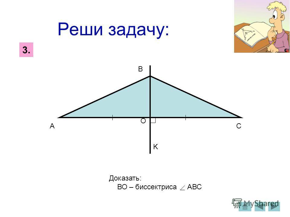 Реши задачу: 3.3. A B C O K Доказать: ВО – биссектриса АВС
