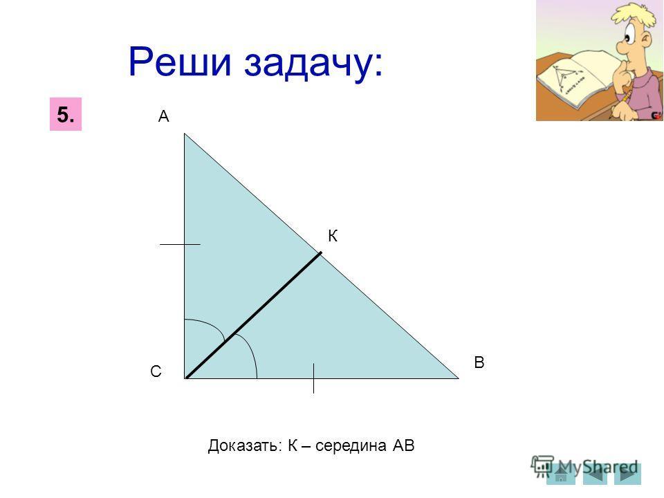 Реши задачу: 5. С А В К Доказать: К – середина АВ