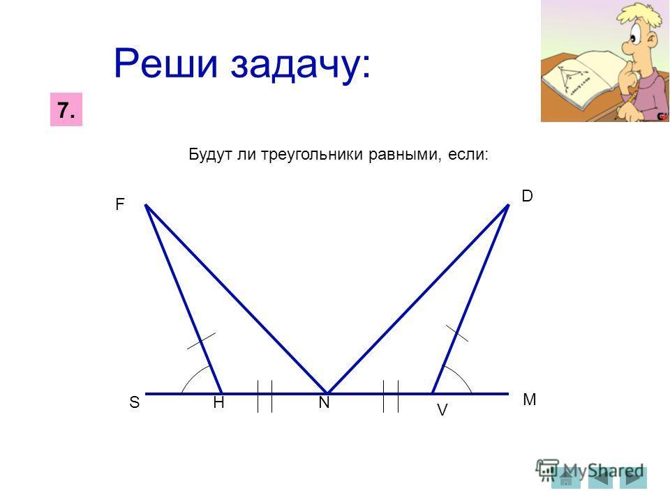 Реши задачу: 7.7. Будут ли треугольники равными, если: S F HN V M D