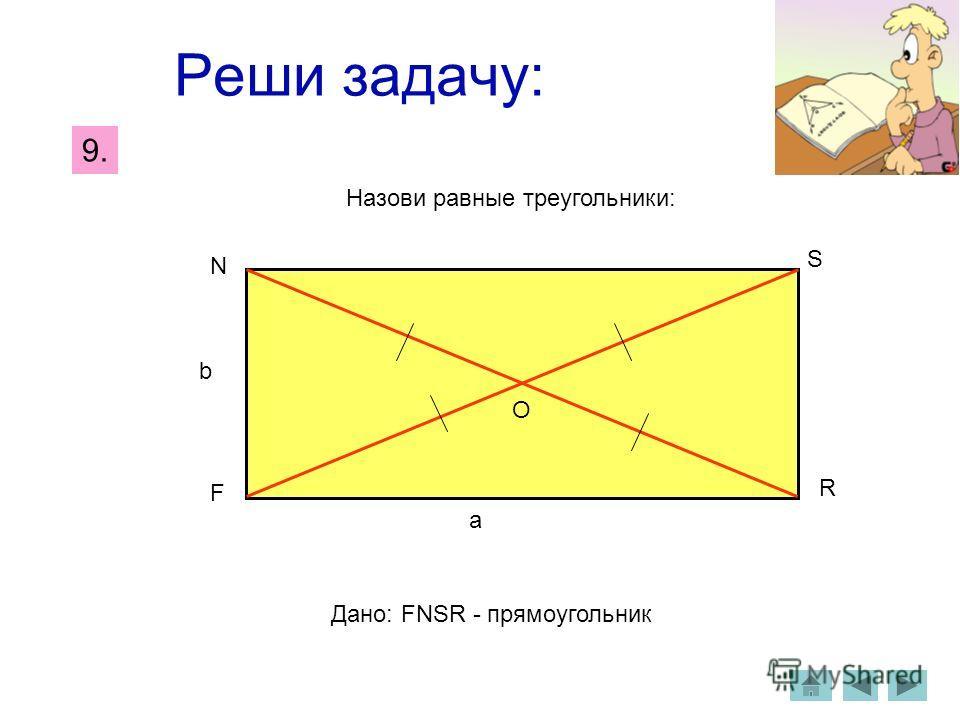 Реши задачу: Назови равные треугольники: Дано: FNSR - прямоугольник О F N S R a b 9.