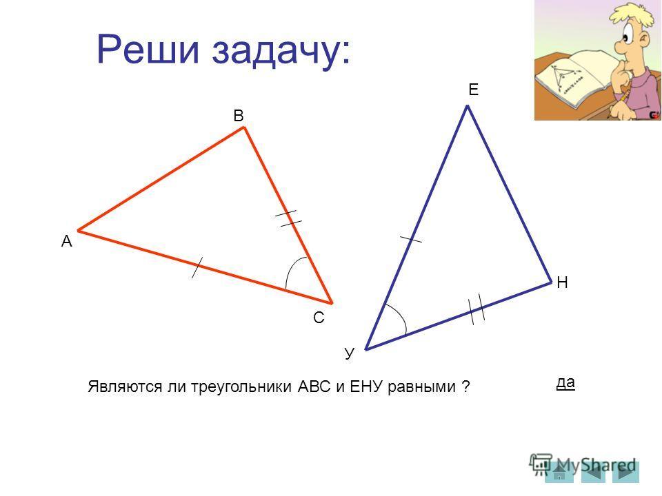 Реши задачу: А В С У Н Е Являются ли треугольники АВС и ЕНУ равными ? да