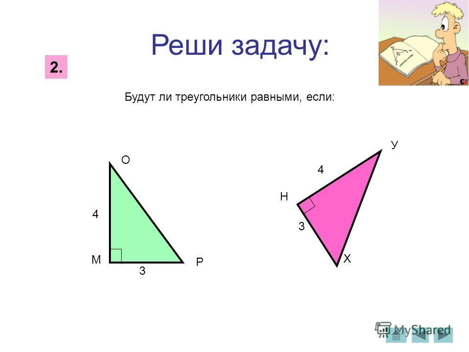 М О Р 3 4 4 3 Н У Х Реши задачу: Будут ли треугольники равными, если: 2.