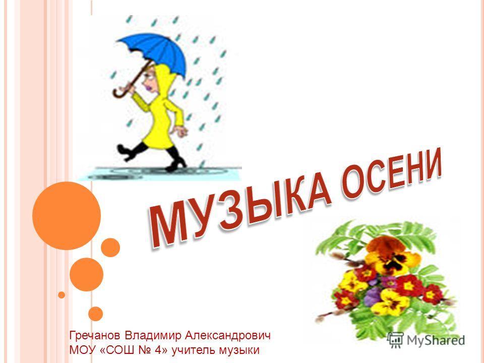 Гречанов Владимир Александрович МОУ «СОШ 4» учитель музыки