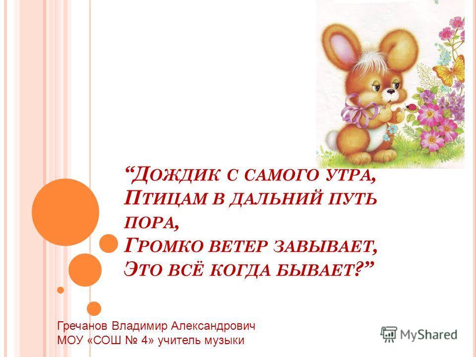 Д ОЖДИК С САМОГО УТРА, П ТИЦАМ В ДАЛЬНИЙ ПУТЬ ПОРА, Г РОМКО ВЕТЕР ЗАВЫВАЕТ, Э ТО ВСЁ КОГДА БЫВАЕТ ? Гречанов Владимир Александрович МОУ «СОШ 4» учитель музыки