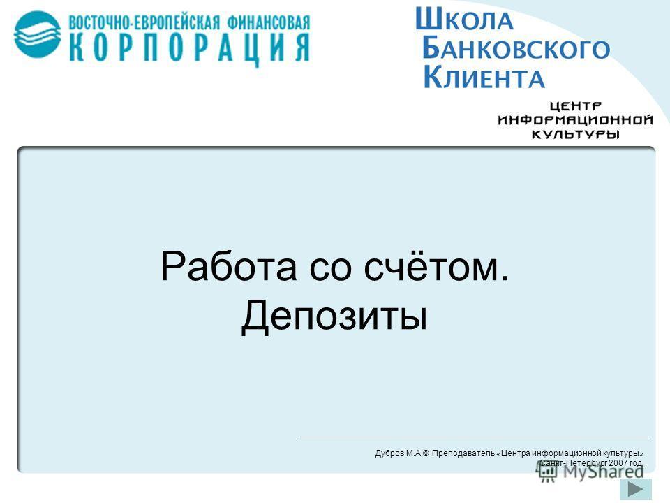 Работа со счётом. Депозиты Дубров М.А.© Преподаватель «Центра информационной культуры» Санкт-Петербург 2007 год.