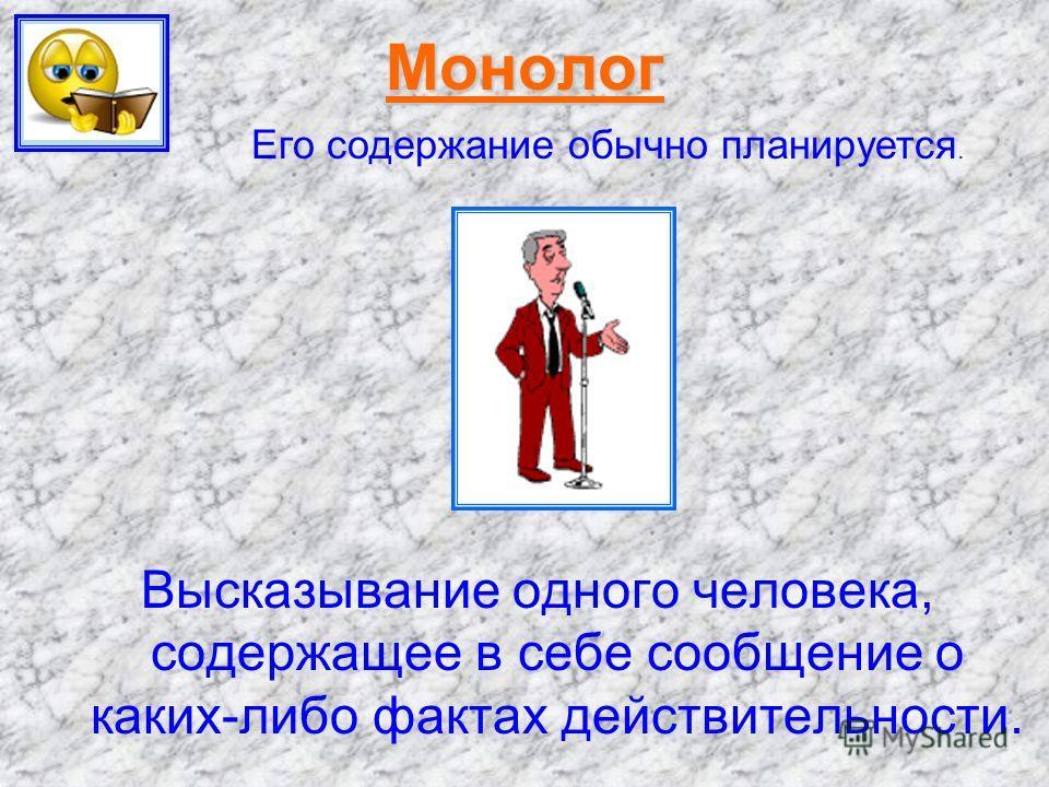 Монолог Высказывание одного человека, содержащее в себе сообщение о каких-либо фактах действительности. Его содержание обычно планируется.