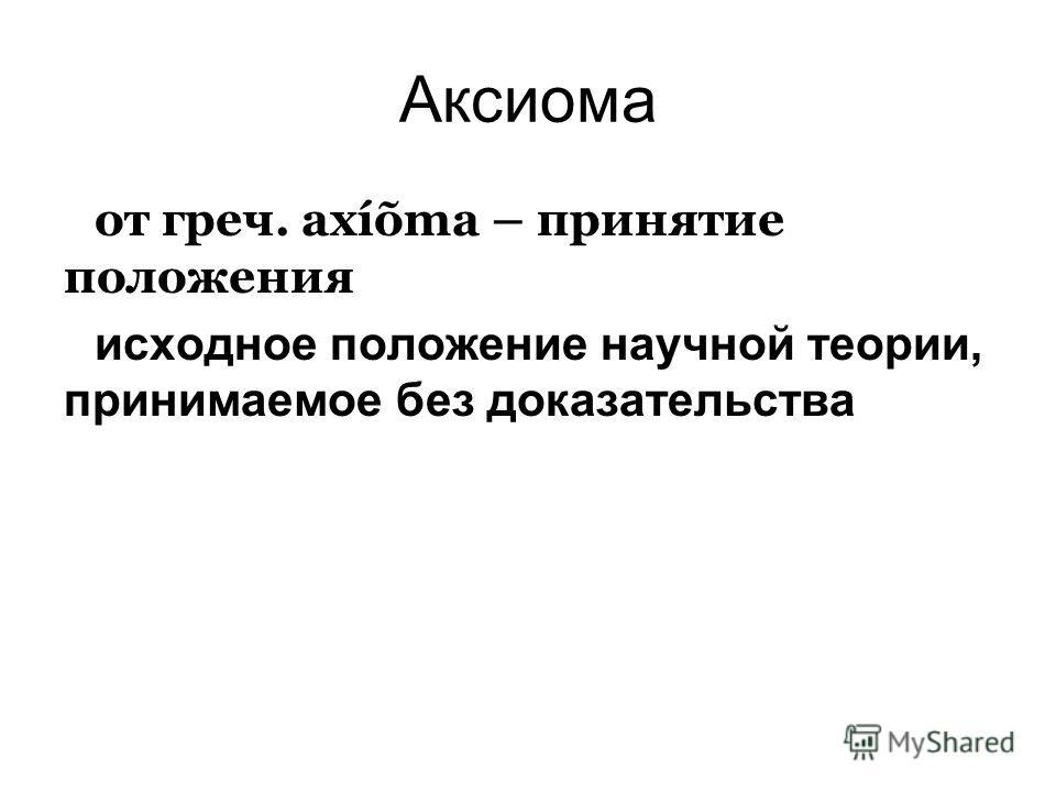 Аксиома от греч. axíõma – принятие положения исходное положение научной теории, принимаемое без доказательства