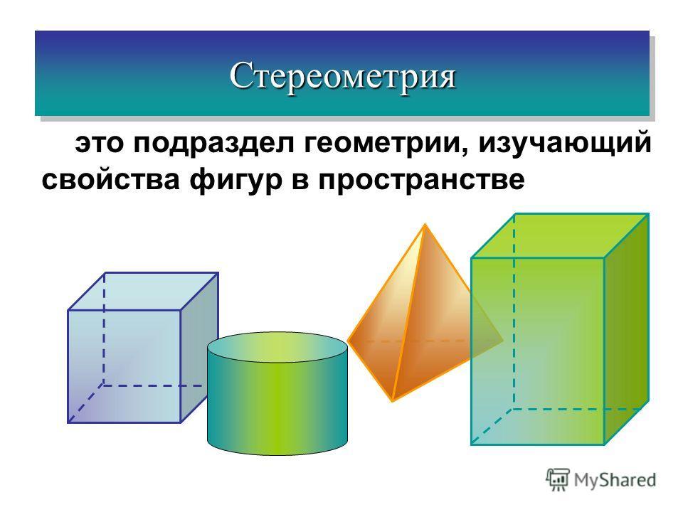 это подраздел геометрии, изучающий свойства фигур в пространстве СтереометрияСтереометрия