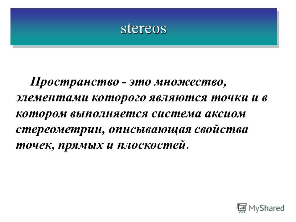 stereosstereos Пространство - это множество, элементами которого являются точки и в котором выполняется система аксиом стереометрии, описывающая свойства точек, прямых и плоскостей.
