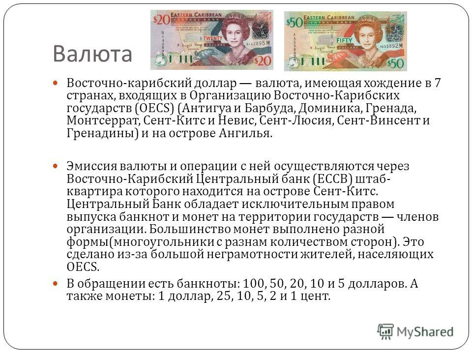Валюта Восточно - карибский доллар валюта, имеющая хождение в 7 странах, входящих в Организацию Восточно - Карибских государств (OECS) ( Антигуа и Барбуда, Доминика, Гренада, Монтсеррат, Сент - Китс и Невис, Сент - Люсия, Сент - Винсент и Гренадины )