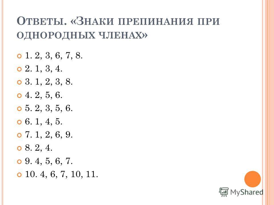 О ТВЕТЫ. «З НАКИ ПРЕПИНАНИЯ ПРИ ОДНОРОДНЫХ ЧЛЕНАХ » 1. 2, 3, 6, 7, 8. 2. 1, 3, 4. 3. 1, 2, 3, 8. 4. 2, 5, 6. 5. 2, 3, 5, 6. 6. 1, 4, 5. 7. 1, 2, 6, 9. 8. 2, 4. 9. 4, 5, 6, 7. 10. 4, 6, 7, 10, 11.
