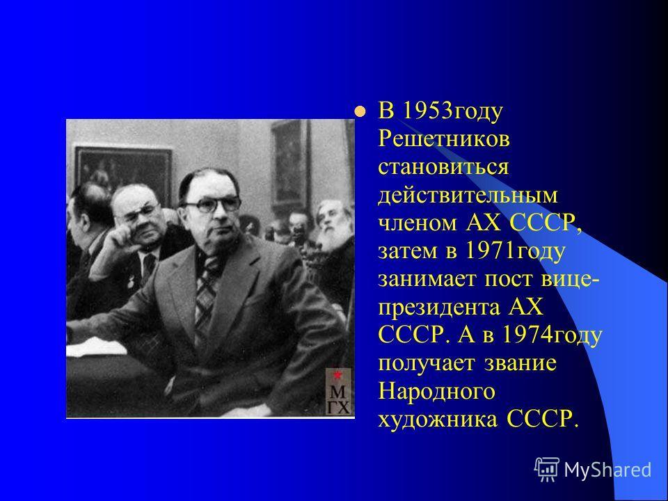 В 1953году Решетников становиться действительным членом АХ СССР, затем в 1971году занимает пост вице- президента АХ СССР. А в 1974году получает звание Народного художника СССР.
