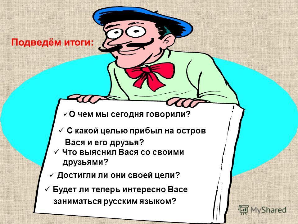 Подведём итоги: О чем мы сегодня говорили? С какой целью прибыл на остров Вася и его друзья? Что выяснил Вася со своими друзьями? Достигли ли они своей цели? Будет ли теперь интересно Васе заниматься русским языком?