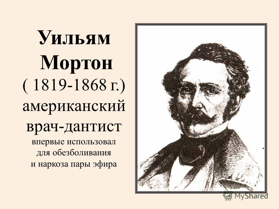 Уильям Мортон ( 1819-1868 г.) американский врач-дантист впервые использовал для обезболивания и наркоза пары эфира