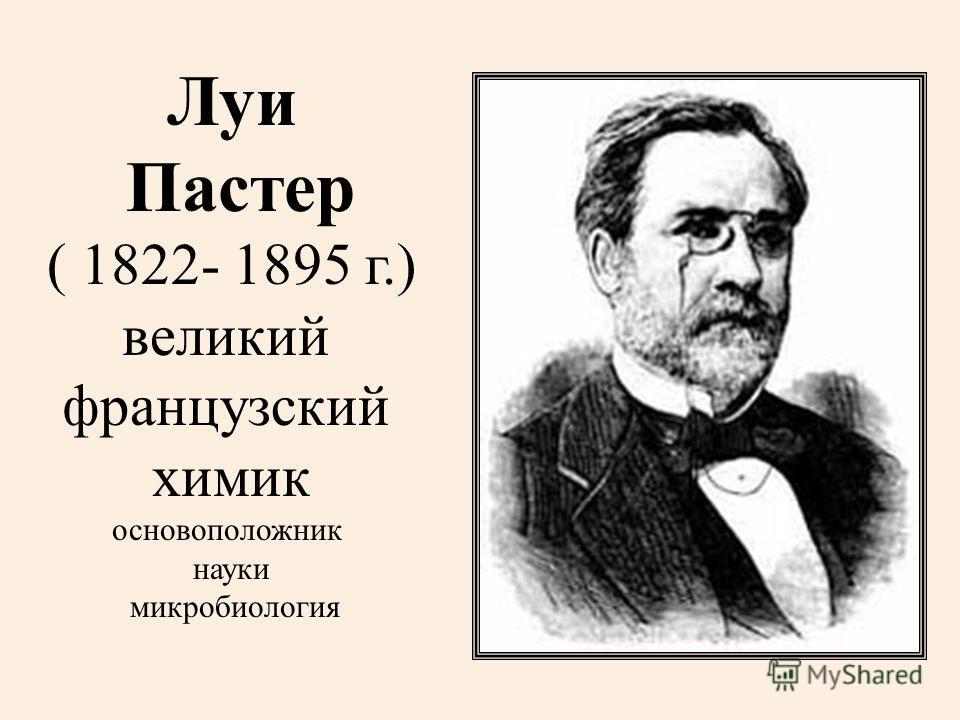 Луи Пастер ( 1822- 1895 г.) великий французский химик основоположник науки микробиология