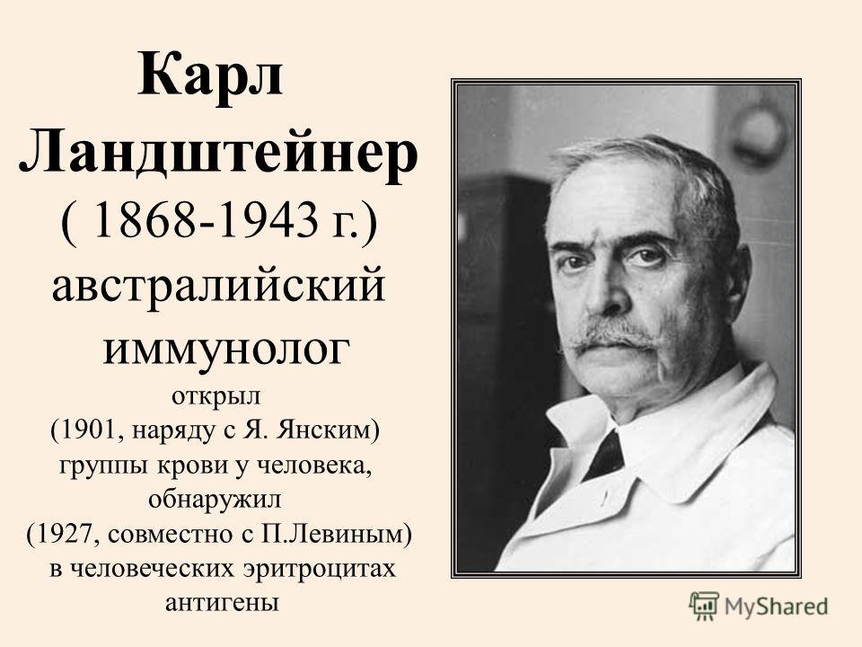 Карл Ландштейнер ( 1868-1943 г.) австралийский иммунолог открыл (1901, наряду с Я. Янским) группы крови у человека, обнаружил (1927, совместно с П.Левиным) в человеческих эритроцитах антигены