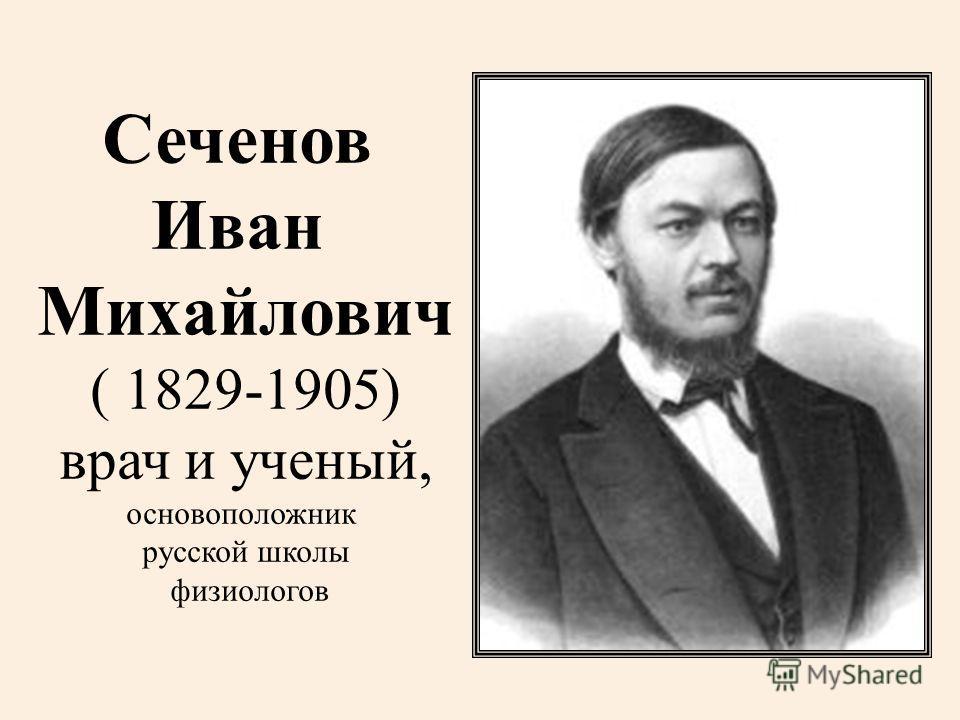 Сеченов Иван Михайлович ( 1829-1905) врач и ученый, основоположник русской школы физиологов