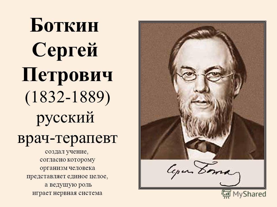 Боткин Сергей Петрович (1832-1889) русский врач-терапевт создал учение, согласно которому организм человека представляет единое целое, а ведущую роль играет нервная система