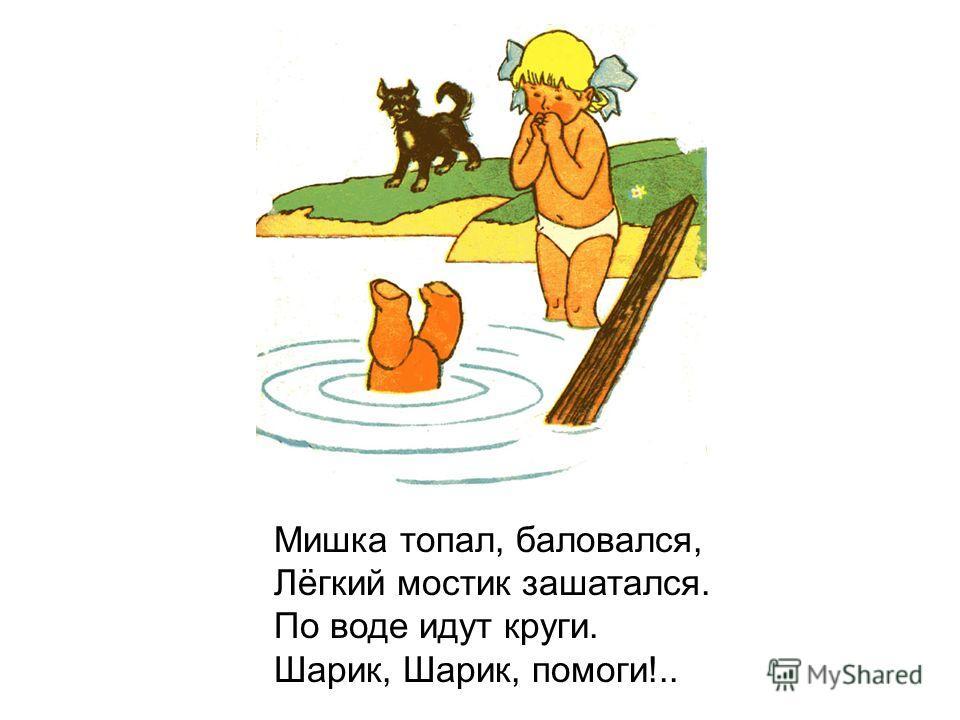 Мишка топал, баловался, Лёгкий мостик зашатался. По воде идут круги. Шарик, Шарик, помоги!..