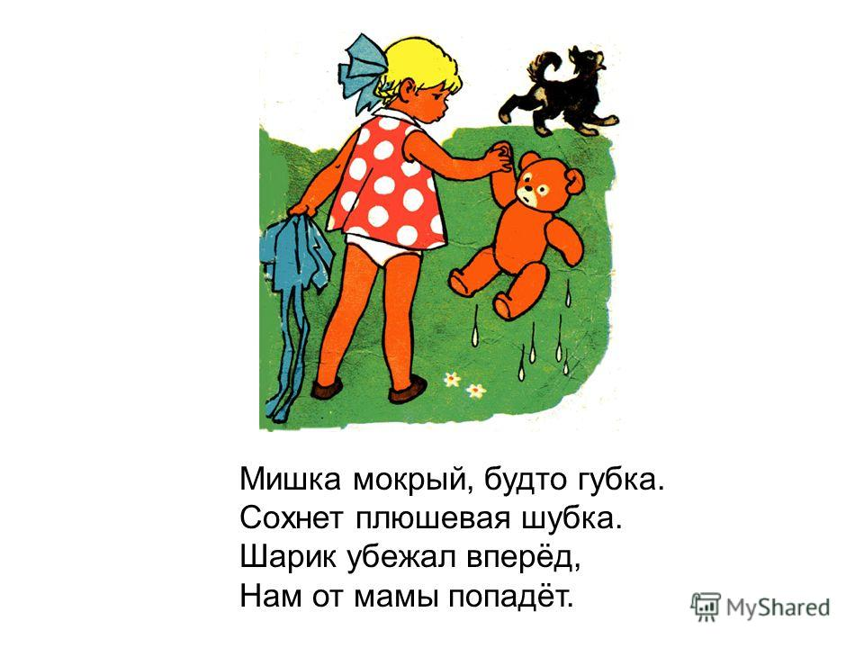 Мишка мокрый, будто губка. Сохнет плюшевая шубка. Шарик убежал вперёд, Нам от мамы попадёт.