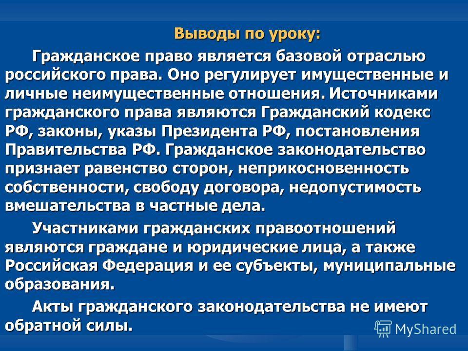 Выводы по уроку: Гражданское право является базовой отраслью российского права. Оно регулирует имущественные и личные неимущественные отношения. Источниками гражданского права являются Гражданский кодекс РФ, законы, указы Президента РФ, постановления