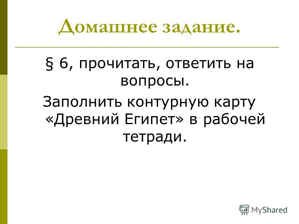 Домашнее задание. § 6, прочитать, ответить на вопросы. Заполнить контурную карту «Древний Египет» в рабочей тетради.