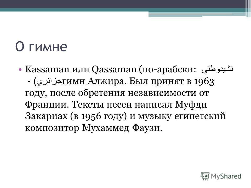 О гимне Kassaman или Qassaman (по-арабски: نشيدوطني جزائري ) - гимн Алжира. Был принят в 1963 году, после обретения независимости от Франции. Тексты песен написал Муфди Закариах (в 1956 году) и музыку египетский композитор Мухаммед Фаузи.