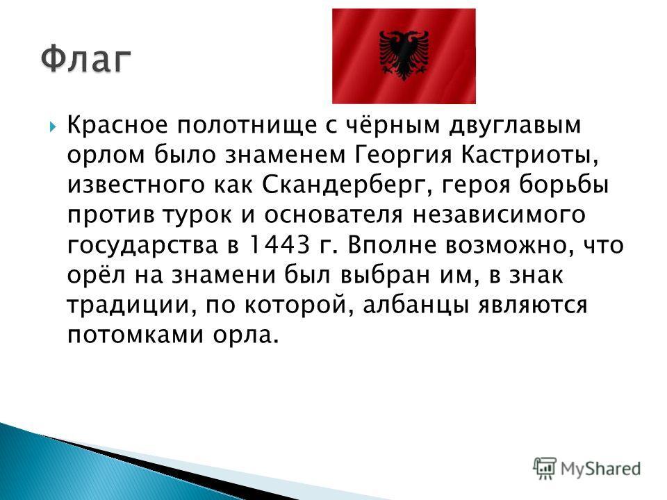 Красное полотнище с чёрным двуглавым орлом было знаменем Георгия Кастриоты, известного как Скандерберг, героя борьбы против турок и основателя независимого государства в 1443 г. Вполне возможно, что орёл на знамени был выбран им, в знак традиции, по