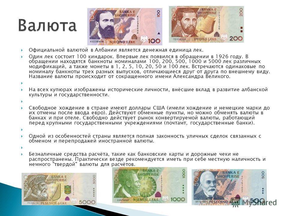 Официальной валютой в Албании является денежная единица лек. Один лек состоит 100 киндарок. Впервые лек появился в обращении в 1926 году. В обращении находятся банкноты номиналами 100, 200, 500, 1000 и 5000 лек различных модификаций, а также монеты в