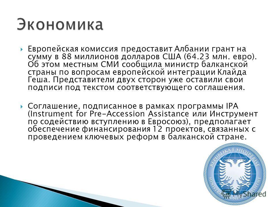 Европейская комиссия предоставит Албании грант на сумму в 88 миллионов долларов США (64.23 млн. евро). Об этом местным СМИ сообщила министр балканской страны по вопросам европейской интеграции Клайда Геша. Представители двух сторон уже оставили свои