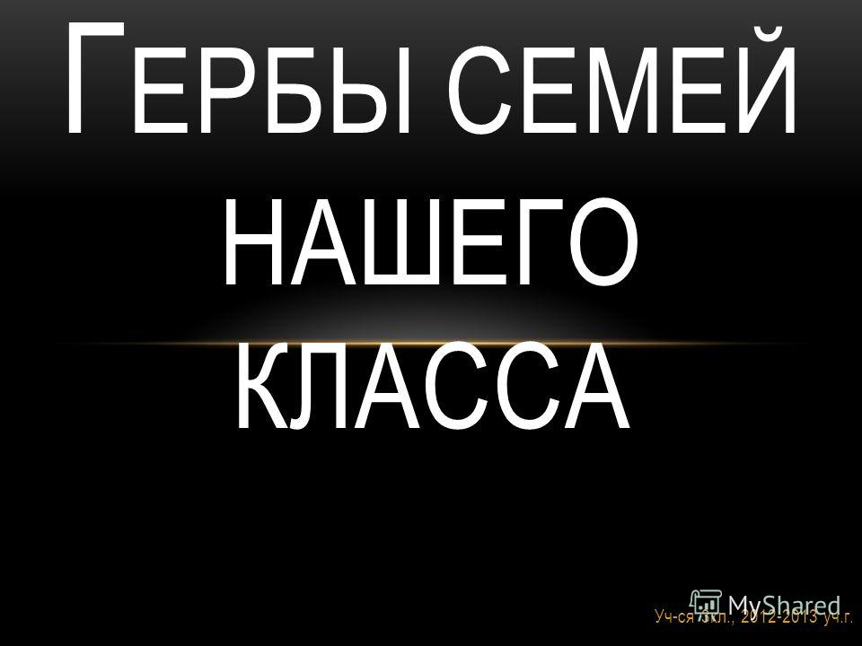 Уч-ся 3кл., 2012-2013 уч.г. Г ЕРБЫ СЕМЕЙ НАШЕГО КЛАССА