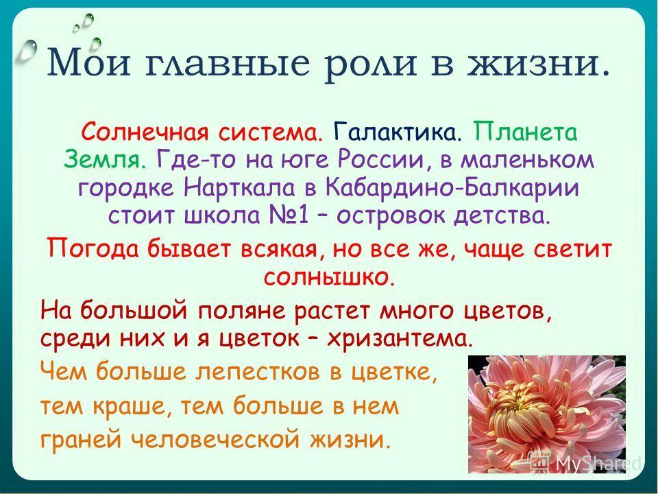 Мои главные роли в жизни. Солнечная система. Галактика. Планета Земля. Где-то на юге России, в маленьком городке Нарткала в Кабардино-Балкарии стоит школа 1 – островок детства. Погода бывает всякая, но все же, чаще светит солнышко. На большой поляне