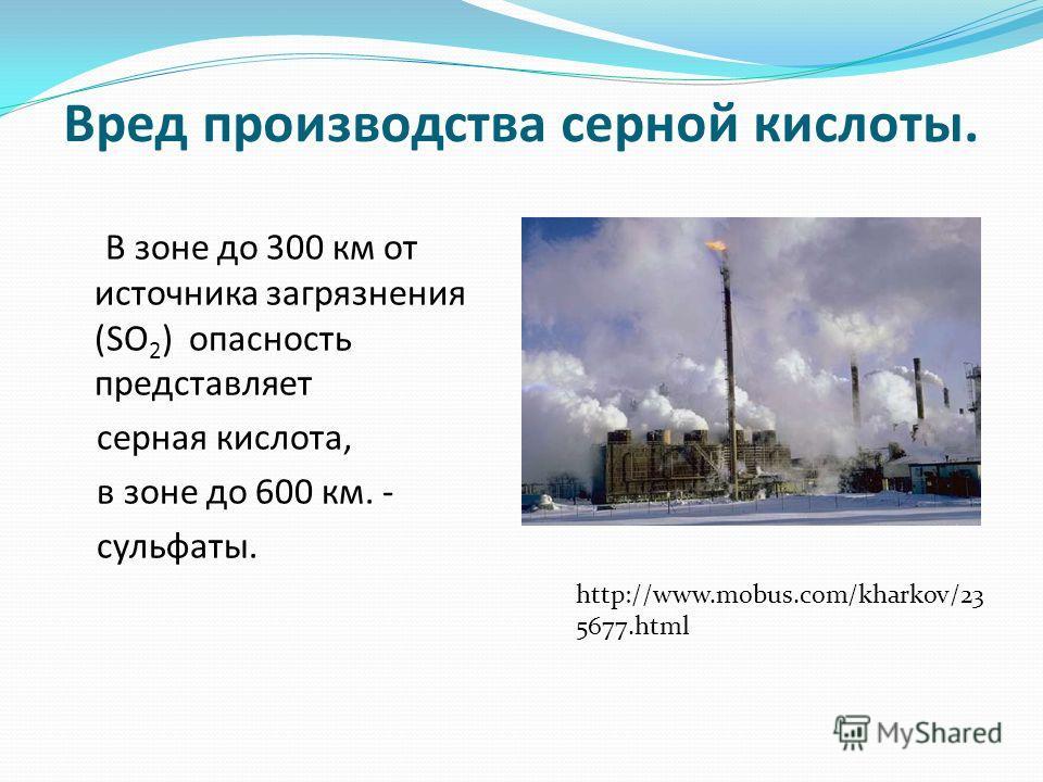 Вред производства серной кислоты. В зоне до 300 км от источника загрязнения (SO 2 ) опасность представляет серная кислота, в зоне до 600 км. - сульфаты. http://www.mobus.com/kharkov/23 5677.html