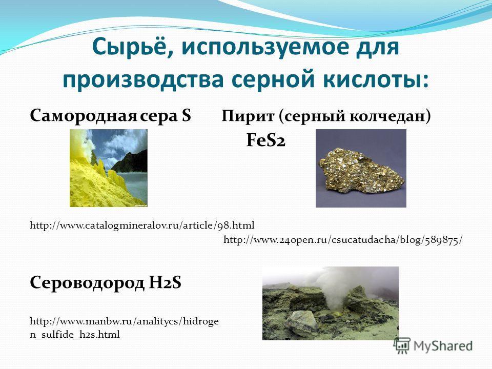 Сырьё, используемое для производства серной кислоты: Самородная сера S Пирит (серный колчедан) FeS2 http://www.catalogmineralov.ru/article/98.html http://www.24open.ru/csucatudacha/blog/589875/ Сероводород H2S http://www.manbw.ru/analitycs/hidroge n_