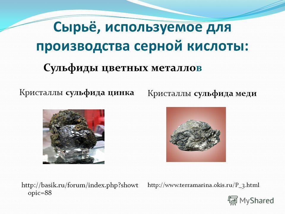 Сырьё, используемое для производства серной кислоты: Сульфиды цветных металлов Кристаллы сульфида цинка http://basik.ru/forum/index.php?showt opic=88 Кристаллы сульфида меди http://www.terramarina.okis.ru/P_3.html