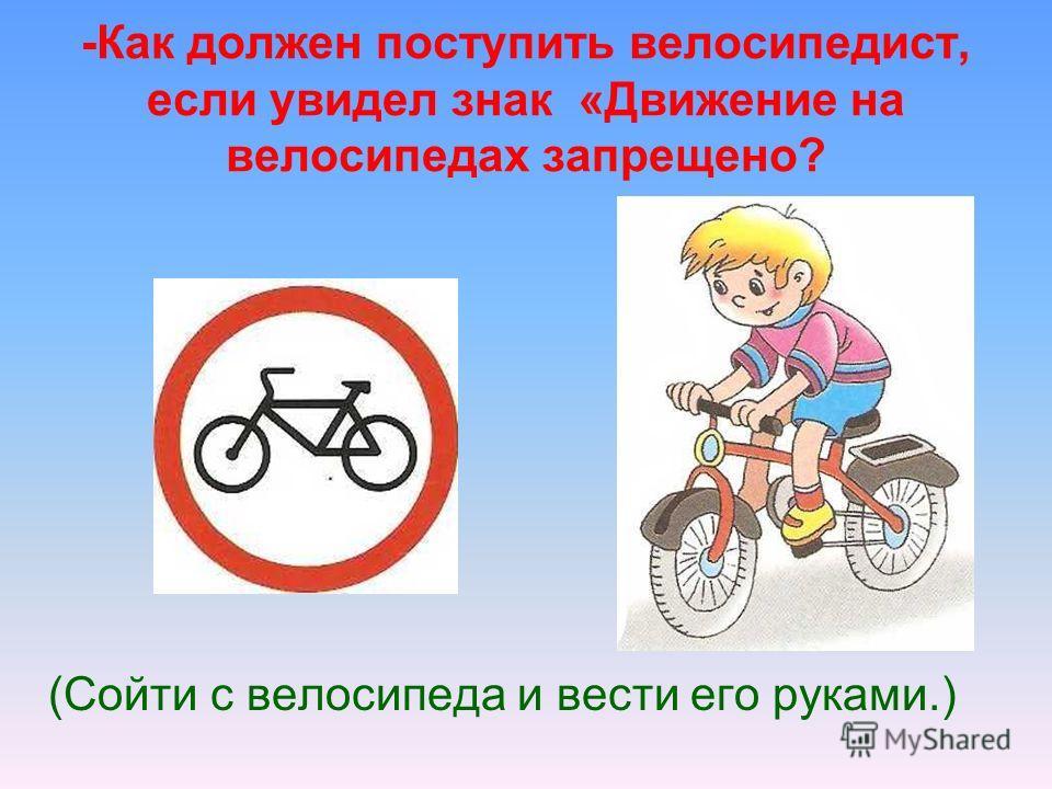 -Как должен поступить велосипедист, если увидел знак «Движение на велосипедах запрещено? (Сойти с велосипеда и вести его руками.)