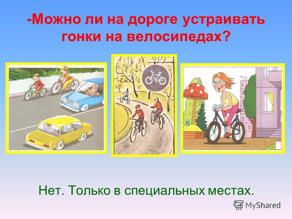 -Можно ли на дороге устраивать гонки на велосипедах? Нет. Только в специальных местах.