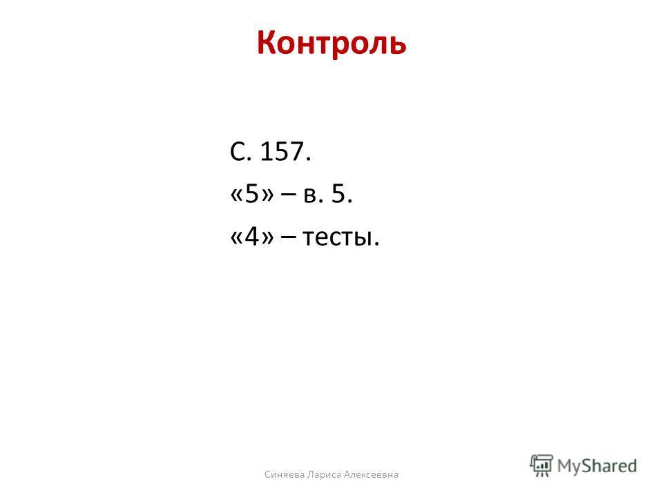 С. 157. «5» – в. 5. «4» – тесты. Контроль Синяева Лариса Алексеевна