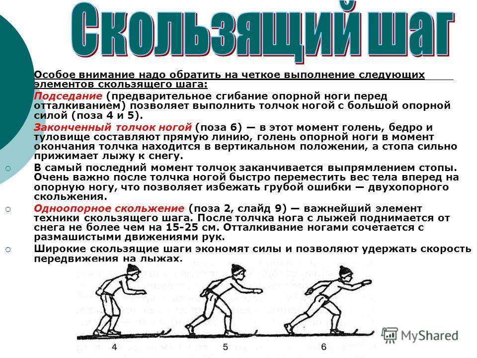 Особое внимание надо обратить на четкое выполнение следующих элементов скользящего шага: Подседание (предварительное сгибание опорной ноги перед отталкиванием) позволяет выполнить толчок ногой с большой опорной силой (поза 4 и 5). Законченный толчок