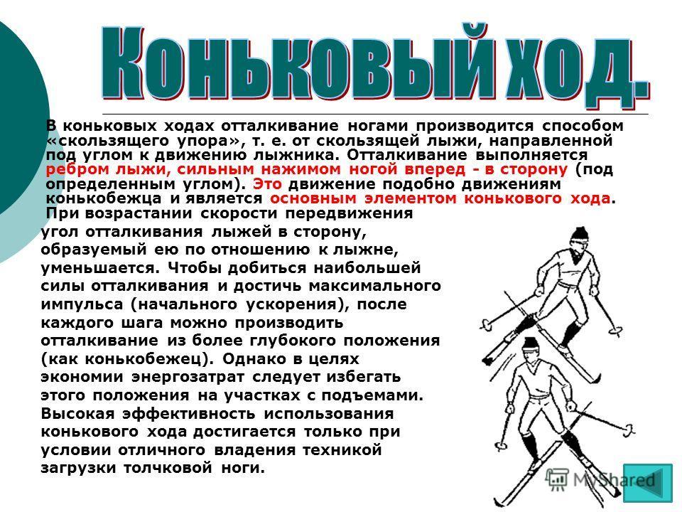 В коньковых ходах отталкивание ногами производится способом «скользящего упора», т. е. от скользящей лыжи, направленной под углом к движению лыжника. Отталкивание выполняется ребром лыжи, сильным нажимом ногой вперед - в сторону (под определенным угл