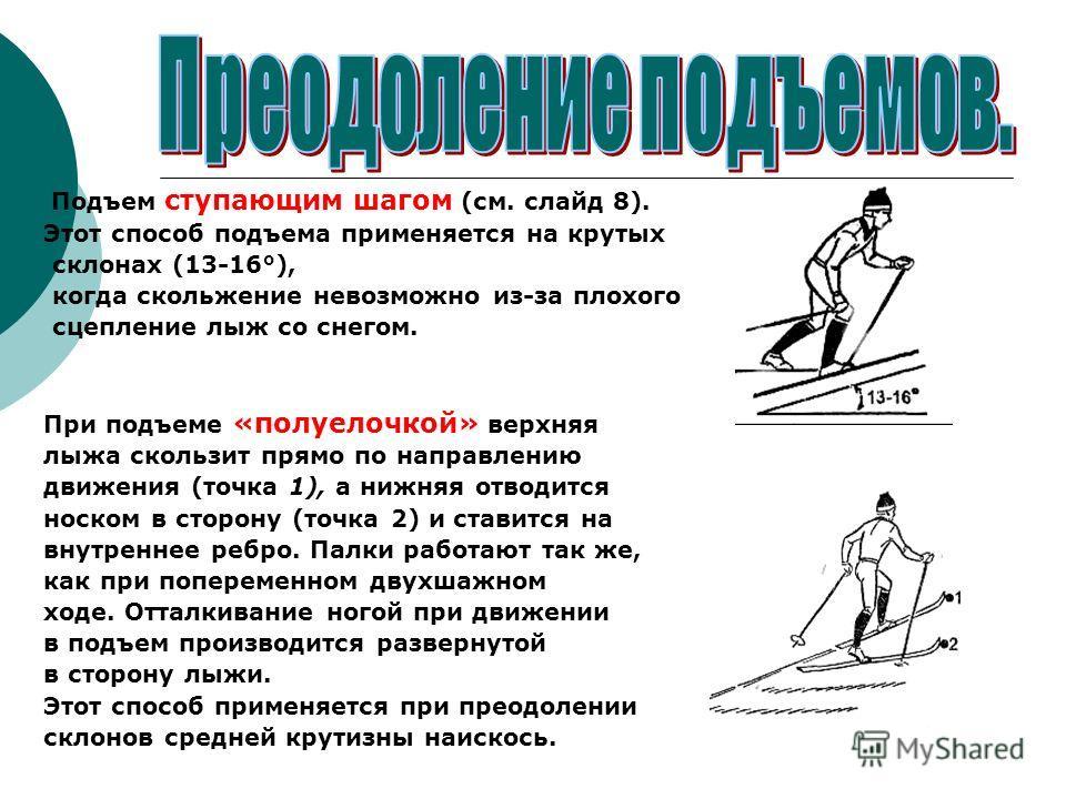 Подъем ступающим шагом (см. слайд 8). Этот способ подъема применяется на крутых склонах (13-16°), когда скольжение невозможно из-за плохого сцепление лыж со снегом. При подъеме «полуелочкой» верхняя лыжа скользит прямо по направлению движения (точка
