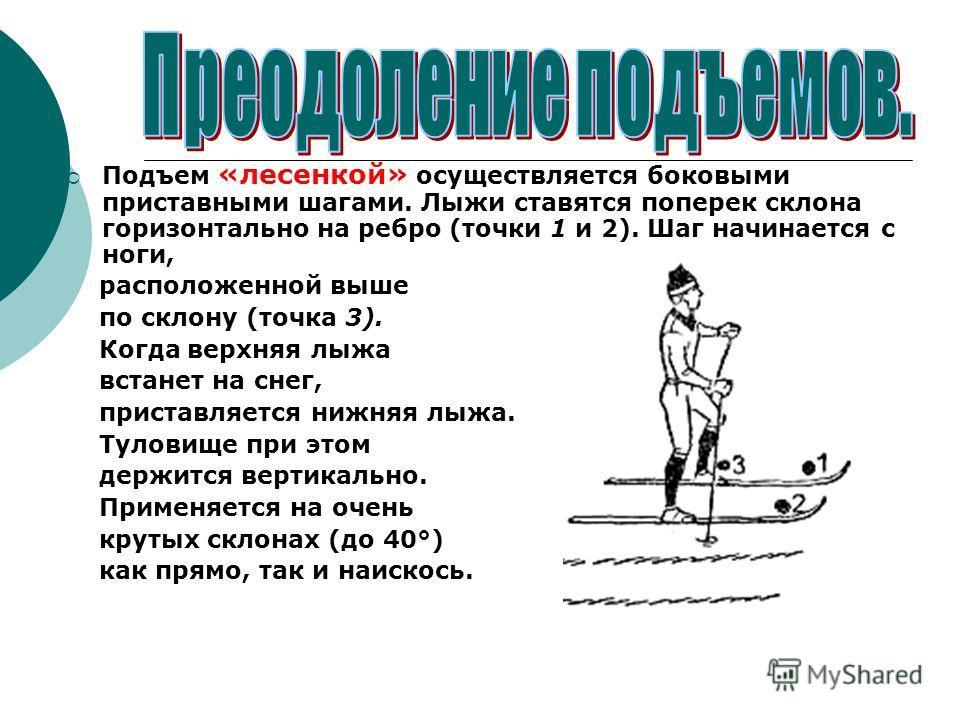 Подъем «лесенкой» осуществляется боковыми приставными шагами. Лыжи ставятся поперек склона горизонтально на ребро (точки 1 и 2). Шаг начинается с ноги, расположенной выше по склону (точка 3). Когда верхняя лыжа встанет на снег, приставляется нижняя л